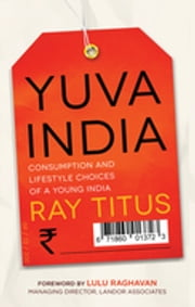 Yuva India - Consumption and Lifestyle Choices of a Young India ebook by Ray Titus