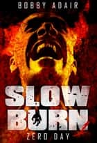 Slow Burn: Zero Day, Book 1 Zombie Apocalypse Series ebook by Bobby Adair