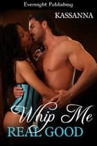 Whip Me Real Good ebook by Kassanna