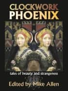 Clockwork Phoenix: Tales of Beauty and Strangeness ekitaplar by Mike Allen