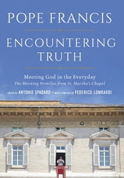 Encountering Truth - Meeting God in the Everyday ebook by Pope Francis, Antonio Spadaro, Federico Lombardi