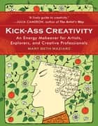 Kick-Ass Creativity: An Energy Makeover for Artists Explorers and Creative Professionals ebook by Mary Beth Maziarz