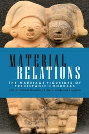 Material Relations - The Marriage Figurines of Prehispanic Honduras ebook by Julia A. Hendon,Rosemary A. Joyce,Jeanne Lopiparo