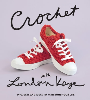Crochet with London Kaye - Projects and Ideas to Yarn Bomb Your Life ebook by London Kaye