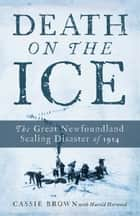 Death On The Ice - The Great Newfoundland Sealing Disaster Of 1914 ebook by Cassie Brown