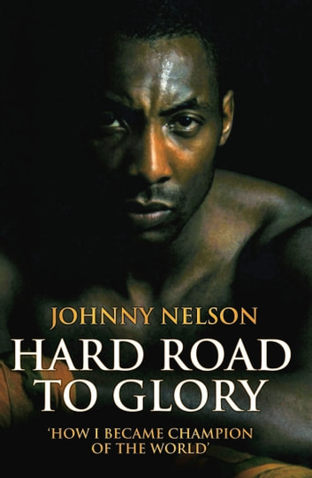 Hard Road to Glory - How I Became Champion of the World ebook by Johnny Nelson