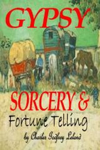 GYPSY SORCERY and FORTUNE TELLING: Illustrated by incantations specimens of medical magic anecdotes Tales ebook by Charles Godfrey Leland