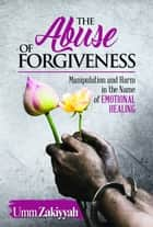 The Abuse of Forgiveness: Manipulation and Harm in the Name of Emotional Healing ebook by Umm Zakiyyah