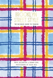 Brooklyn Street Style - The No-Rules Guide to Fashion ebook by Shawn Dahl,Anya Sacharow,Sioux Nesi