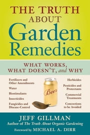 The Truth About Garden Remedies - What Works, What Doesn't, and Why ebook by Jeff Gillman