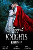 Forced By The Knights Bundle - Forced To Marry Medieval Erotic Romance ebook by Lovillia Hearst, Elle London, Juliet Pellizon