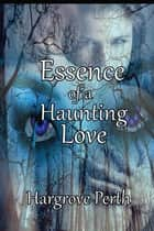 Essence of a Haunting Love ebook by Hargrove Perth