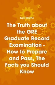 The Truth about the GRE Graduate Record Examination - How to Prepare and Pass, The Facts you Should Know ebook by Kay Harris