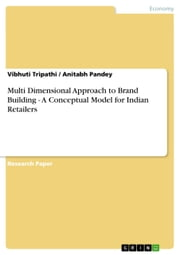 Multi Dimensional Approach to Brand Building - A Conceptual Model for Indian Retailers - A Conceptual Model for Indian Retailers ebook by Vibhuti Tripathi,Anitabh Pandey