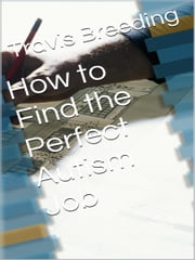 How to Find the Perfect Autism Job ebook by Travis Breeding