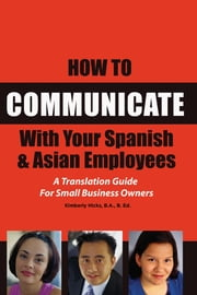 How to Communicate With Your Spanish & Asian Employees - A Translation Guide for Small Business Owners ebook by Kimberly Hicks