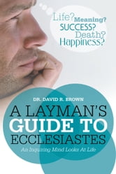 A Layman's Guide To Ecclesiastes - An Inquiring Mind Looks At Life ebook by Dr. David R. Brown