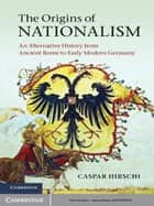 The Origins of Nationalism - An Alternative History from Ancient Rome to Early Modern Germany ebook by Caspar Hirschi