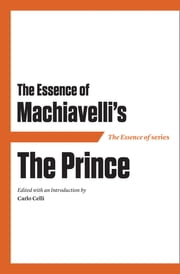 The Essence of Machiavelli's The Prince ebook by Carlo Celli