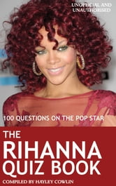 The Rihanna Quiz Book - 100 Questions on the Pop Star ebook by Hayley Cowlin