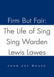 Firm But Fair: The Life of Sing Sing Warden Lewis Lawes ebook by John Jay Rouse