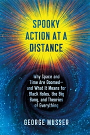 Spooky Action at a Distance - The Phenomenon That Reimagines Space and Time--and What It Means for Black Holes, the Big Bang, and Theories of Everything ebook by George Musser