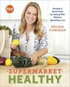 Supermarket Healthy - Recipes and Know-How for Eating Well Without Spending a Lot: A Cookbook ebook by Melissa d'Arabian, Raquel Pelzel
