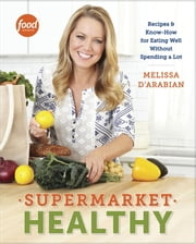 Supermarket Healthy - Recipes and Know-How for Eating Well Without Spending a Lot ebook by Melissa d'Arabian,Raquel Pelzel