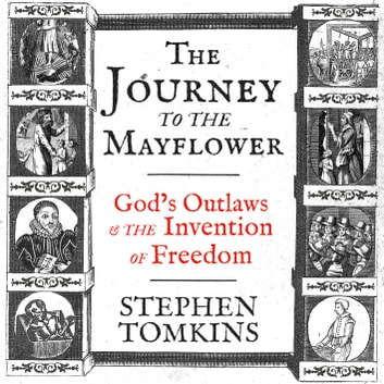 The Journey to the Mayflower - God's Outlaws and the Invention of Freedom audiobook by Stephen Tomkins