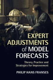 Expert Adjustments of Model Forecasts - Theory, Practice and Strategies for Improvement ebook by Philip Hans Franses