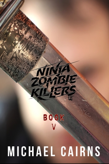 Ninja Zombie Killers V: A Comedy, Horror, Rock and Roll Odyssey: Vol 5 ebook by Michael Cairns