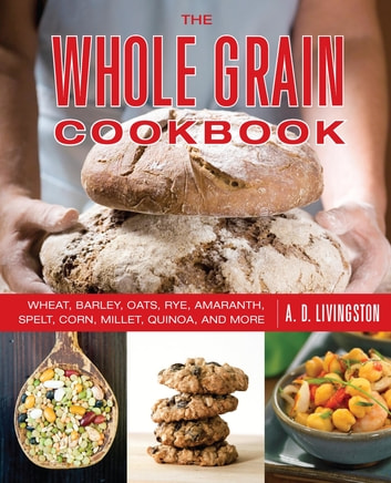 Whole Grain Cookbook - Wheat, Barley, Oats, Rye, Amaranth, Spelt, Corn, Millet, Quinoa, and More ebook by A. D. Livingston