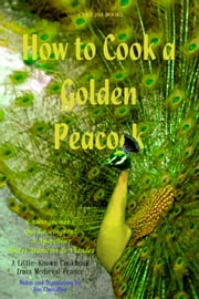 How to Cook a Golden Peacock - Enseingnemenz Qui Enseingnent ? Apareillier Toutes Mani?res de Viandes - A Little-Known Cookbook from Medieval France ebook by Anonymous,Jim Chevallier