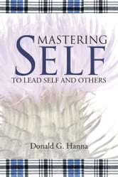 Mastering Self - To Lead Self and Others ebook by Donald G. Hanna