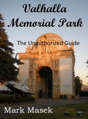 Valhalla Memorial Park: The Unauthorized Guide ebook by Mark Masek