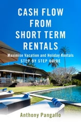 Cash Flow From Short Term Rentals - Maximise Vacation and Holiday Rentals , Step By Step Guide ebook by Anthony Pangallo