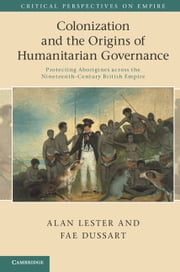 Colonization and the Origins of Humanitarian Governance - Protecting Aborigines across the Nineteenth-Century British Empire ebook by Alan Lester,Fae Dussart