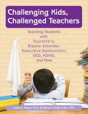 Challenging Kids, Challenged Teachers - Teaching Students with Tourette's, Bipolar Disorder, Executive Dysfunction, OCD, ADHD, and More ebook by Leslie E. Packer, Ph.D.,Sheryl K Pruitt, M.Ed., ET/P