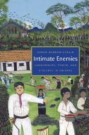 Intimate Enemies - Landowners, Power, and Violence in Chiapas ebook by Aaron Bobrow-Strain