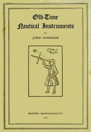 Old-Time Nautical Instruments (Illustrated) ebook by John H. Robinson