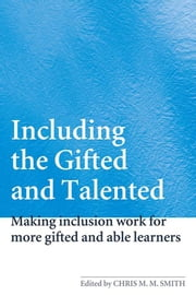 Including the Gifted and Talented - Making Inclusion Work for More Gifted and Able Learners ebook by Chris Smith