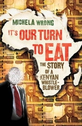 It's Our Turn to Eat - The Story of a Kenyan Whistle-Blower ebook by Michela Wrong