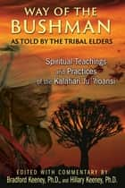 Way of the Bushman - Spiritual Teachings and Practices of the Kalahari Ju/'hoansi ebook by Bradford Keeney, Ph.D., Hillary Keeney,...
