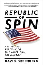 Republic of Spin: An Inside History of the American Presidency ebook by David Greenberg
