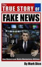 The True Story of Fake News - How Mainstream Media Manipulates Millions ebook by Mark Dice