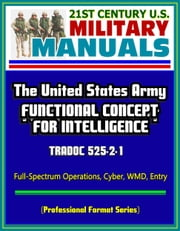 21st Century U.S. Military Manuals: The United States Army Functional Concept for Intelligence - TRADOC 525-2-1, Full-Spectrum Operations, Cyber, WMD, Entry (Professional Format Series) ebook by Progressive Management