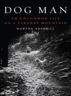 Dog Man - An Uncommon Life on a Faraway Mountain ebook by Martha Sherrill