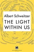 The Light Within Us ebook by Albert Schweitzer