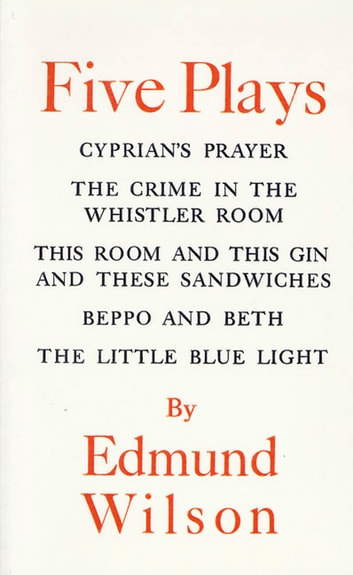 Five Plays - Cyprian's Prayer, The Crime in the Whistler Room, This Room and This Gin and These Sandwiches, Beppo and Beth, The Little Blue Light ebook by Edmund Wilson