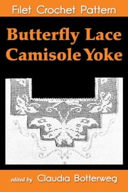 Butterfly Lace Camisole Yoke Filet Crochet Pattern - Complete Instructions and Chart ebook by Claudia Botterweg,Addie May Bodwell